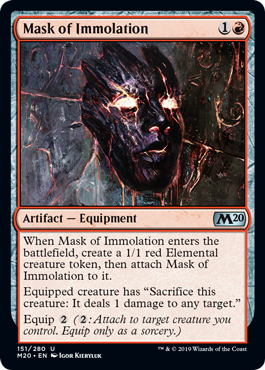 "Mask of Immolation  When Mask of Immolation enters the battlefield, create a 1/1 red Elemental creature token, then attach Mask of Immolation to it.Equipped creature has ""Sacrifice this creature: It deals 1 damage to any target.""Equip  (: Attach to target creature you contro"